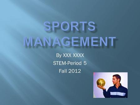 By XXX XXXX STEM-Period 5 Fall 2012. Sport management is a field of education and vocation concerning the business aspect of sport.