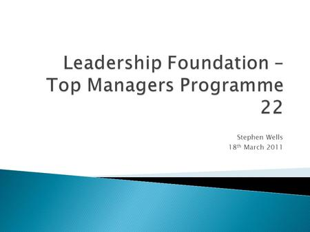 Stephen Wells 18 th March 2011. The Top Management Programme (TMP) is the Leadership Foundations flagship programme An established track record in developing.
