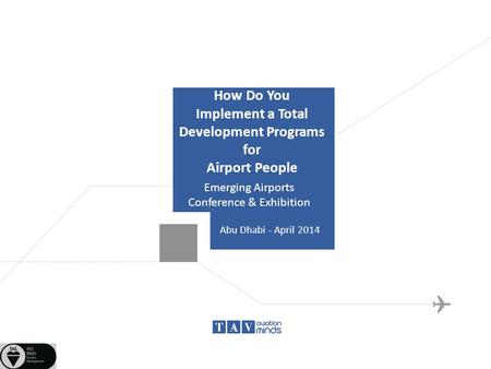 How Do You Implement a Total Development Programs for Airport People Emerging Airports Conference & Exhibition Abu Dhabi - April 2014.