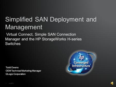 1 July 2010 Todd Owens OEM Technical Marketing Manager QLogic Corporation Simplified SAN Deployment and Management Virtual Connect, Simple SAN Connection.