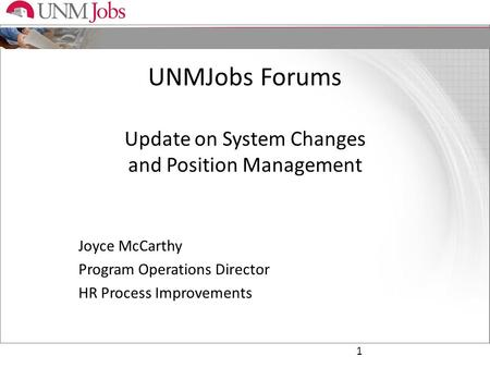 UNMJobs Forums Update on System Changes and Position Management Joyce McCarthy Program Operations Director HR Process Improvements 1.