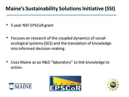 Maines Sustainability Solutions Initiative (SSI) Focuses on research of the coupled dynamics of social- ecological systems (SES) and the translation of.