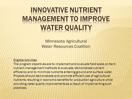Minnesota Agricultural Water Resources Coalition Eligible Activities The program objectives are to implement and evaluate field scale on-farm nutrient.