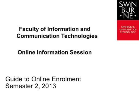 Faculty of Information and Communication Technologies Online Information Session Guide to Online Enrolment Semester 2, 2013.