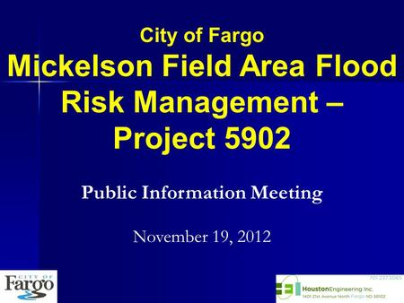 City of Fargo Mickelson Field Area Flood Risk Management – Project 5902 Public Information Meeting November 19, 2012.