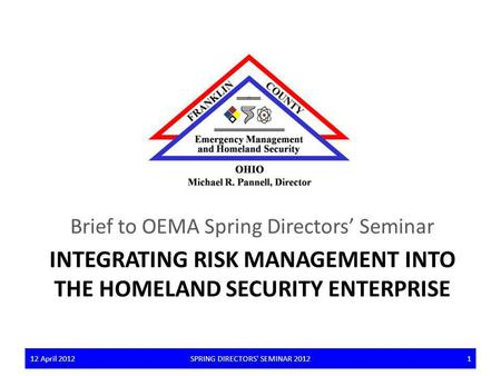 INTEGRATING RISK MANAGEMENT INTO THE HOMELAND SECURITY ENTERPRISE Brief to OEMA Spring Directors Seminar 12 April 2012SPRING DIRECTORS' SEMINAR 2012112.