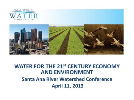 WATER FOR THE 21 st CENTURY ECONOMY AND ENVIRONMENT Santa Ana River Watershed Conference April 11, 2013.