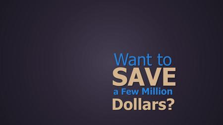 Want to SAVE a Few Million Dollars?. Give Us the OPPORTUNITY Do Just That and Well.
