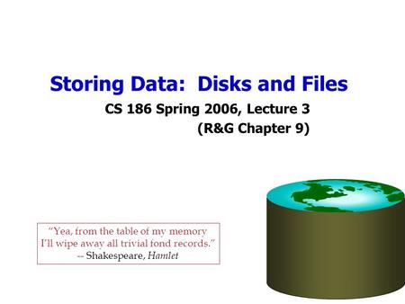 Storing Data: Disks and Files CS 186 Spring 2006, Lecture 3 (R&G Chapter 9) Yea, from the table of my memory Ill wipe away all trivial fond records. --