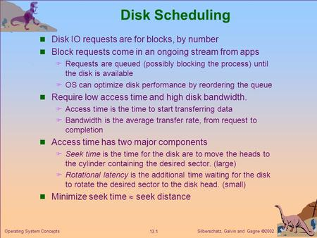 Silberschatz, Galvin and Gagne 2002 13.1 Operating System Concepts Disk Scheduling Disk IO requests are for blocks, by number Block requests come in an.