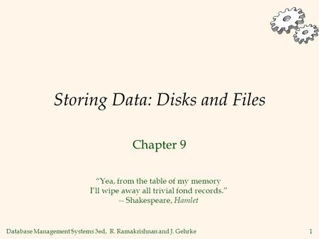 Database Management Systems 3ed, R. Ramakrishnan and J. Gehrke1 Storing Data: Disks and Files Chapter 9 Yea, from the table of my memory Ill wipe away.
