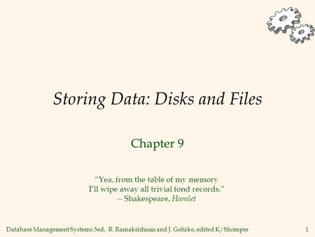Database Management Systems 3ed, R. Ramakrishnan and J. Gehrke, edited K/Shomper1 Storing Data: Disks and Files Chapter 9 Yea, from the table of my memory.
