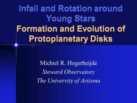 Infall and Rotation around Young Stars Formation and Evolution of Protoplanetary Disks Michiel R. Hogerheijde Steward Observatory The University of Arizona.