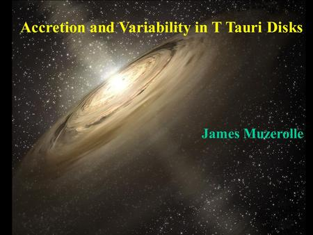 Accretion and Variability in T Tauri Disks James Muzerolle.