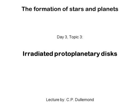The formation of stars and planets Day 3, Topic 3: Irradiated protoplanetary disks Lecture by: C.P. Dullemond.
