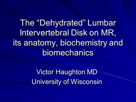 The Dehydrated Lumbar Intervertebral Disk on MR, its anatomy, biochemistry and biomechanics Victor Haughton MD University of Wisconsin.