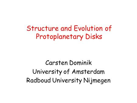 Structure and Evolution of Protoplanetary Disks Carsten Dominik University of Amsterdam Radboud University Nijmegen.