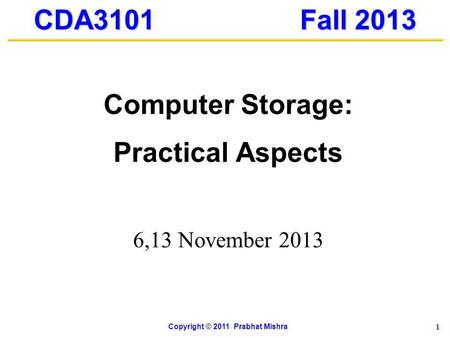 1 CDA3101 Fall 2013 Computer Storage: Practical Aspects 6,13 November 2013 Copyright © 2011 Prabhat Mishra.