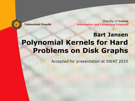 1 Bart Jansen Polynomial Kernels for Hard Problems on Disk Graphs Accepted for presentation at SWAT 2010.