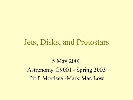 Jets, Disks, and Protostars 5 May 2003 Astronomy G9001 - Spring 2003 Prof. Mordecai-Mark Mac Low.