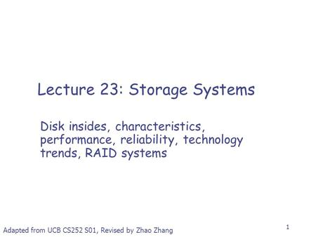 1 Lecture 23: Storage Systems Disk insides, characteristics, performance, reliability, technology trends, RAID systems Adapted from UCB CS252 S01, Revised.