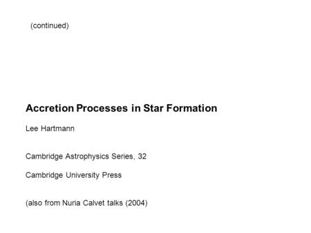 Accretion Processes in Star Formation Lee Hartmann Cambridge Astrophysics Series, 32 Cambridge University Press (also from Nuria Calvet talks (2004) (continued)