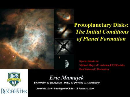 Protoplanetary Disks: The Initial Conditions of Planet Formation Eric Mamajek University of Rochester, Dept. of Physics & Astronomy Astrobio 2010 – Santiago.
