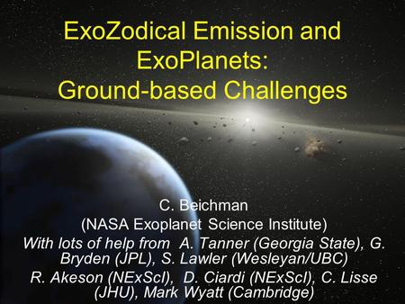 ExoZodical Emission and ExoPlanets: Ground-based Challenges C. Beichman (NASA Exoplanet Science Institute) With lots of help from A. Tanner (Georgia State),