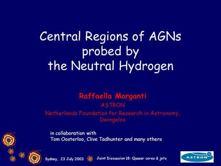 Sydney, 23 July 2003 Joint Discussion 18: Quasar cores & jets Central Regions of AGNs probed by the Neutral Hydrogen Raffaella Morganti ASTRON Netherlands.
