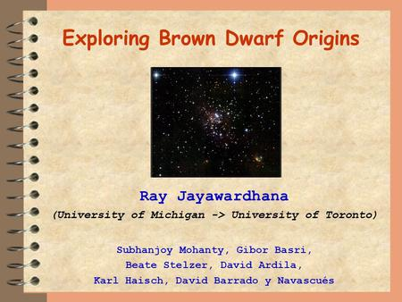 Exploring Brown Dwarf Origins Ray Jayawardhana (University of Michigan -> University of Toronto) Subhanjoy Mohanty, Gibor Basri, Beate Stelzer, David Ardila,