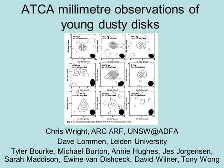 ATCA millimetre observations of young dusty disks Chris Wright, ARC ARF, Dave Lommen, Leiden University Tyler Bourke, Michael Burton, Annie Hughes,