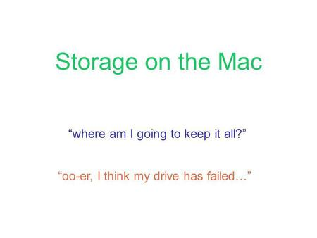 Storage on the Mac where am I going to keep it all? oo-er, I think my drive has failed…