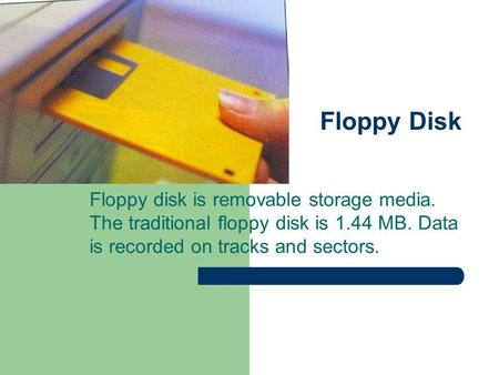 Floppy Disk Floppy disk is removable storage media. The traditional floppy disk is 1.44 MB. Data is recorded on tracks and sectors.