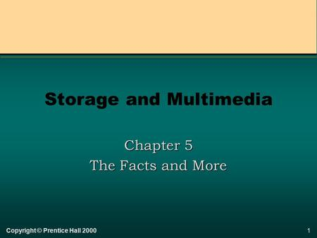 1Copyright © Prentice Hall 2000 Storage and Multimedia Chapter 5 The Facts and More.