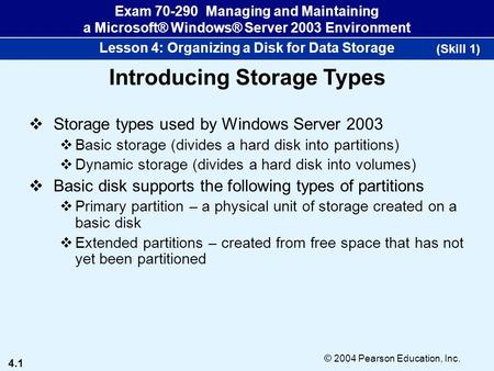 4.1 © 2004 Pearson Education, Inc. Exam 70-290 Managing and Maintaining a Microsoft® Windows® Server 2003 Environment Lesson 4: Organizing a Disk for Data.