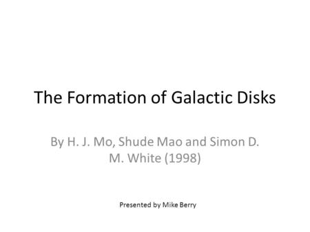 The Formation of Galactic Disks By H. J. Mo, Shude Mao and Simon D. M. White (1998) Presented by Mike Berry.