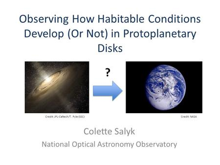 Observing How Habitable Conditions Develop (Or Not) in Protoplanetary Disks Colette Salyk National Optical Astronomy Observatory Credit: JPL-Caltech/T.