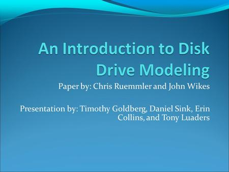 Paper by: Chris Ruemmler and John Wikes Presentation by: Timothy Goldberg, Daniel Sink, Erin Collins, and Tony Luaders.
