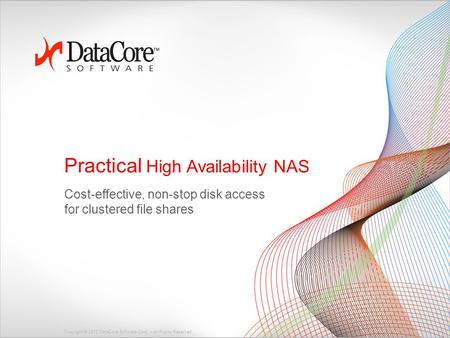 Copyright © 2012 DataCore Software Corp. – All Rights Reserved. Practical High Availability NAS Cost-effective, non-stop disk access for clustered file.