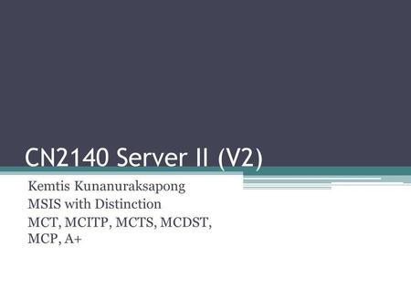 CN2140 Server II (V2) Kemtis Kunanuraksapong MSIS with Distinction MCT, MCITP, MCTS, MCDST, MCP, A+