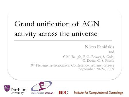 Grand unification of AGN activity across the universe Nikos Fanidakis and C.M. Baugh, R.G. Bower, S. Cole, C. Done, C. S. Frenk 9 th Hellenic Astronomical.