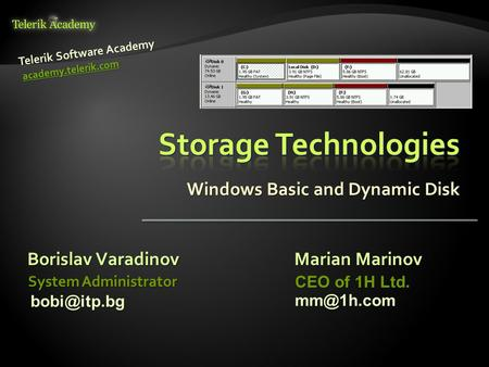 Windows Basic and Dynamic Disk Borislav Varadinov Telerik Software Academy academy.telerik.com System Administrator Marian Marinov CEO of 1H Ltd.
