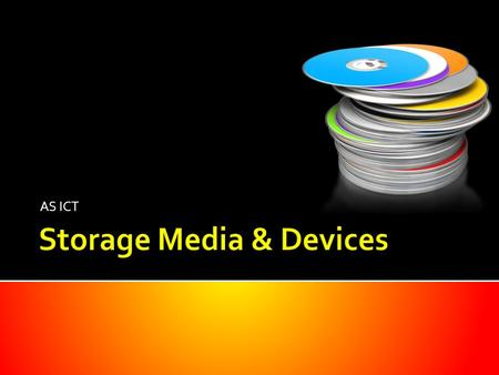 AS ICT. Identify suitable uses of common storage media understand the types of access and access speeds required for each use (e.g. serial/sequential,