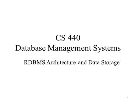 CS 440 Database Management Systems RDBMS Architecture and Data Storage 1.