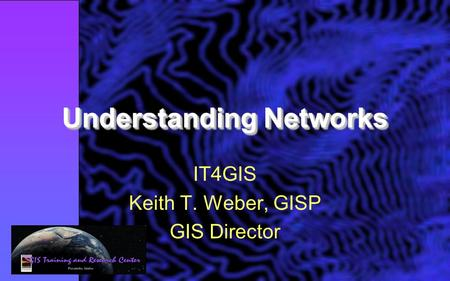 Understanding Networks IT4GIS Keith T. Weber, GISP GIS Director.