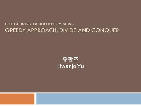 CSED101 INTRODUCTION TO COMPUTING GREEDY APPROACH, DIVIDE AND CONQUER Hwanjo Yu.