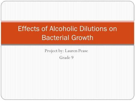 Project by: Lauren Pease Grade 9 Effects of Alcoholic Dilutions on Bacterial Growth.