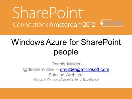 Windows Azure for SharePoint people Dennis – Solution Architect Microsoft Windows Azure.