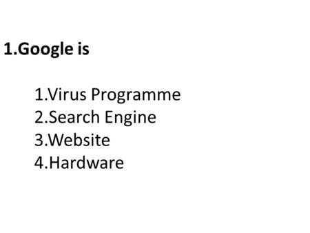 1.Google is 1.Virus Programme 2.Search Engine 3.Website 4.Hardware.