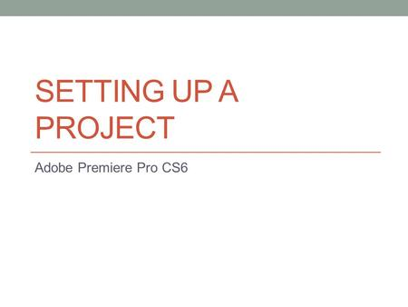 SETTING UP A PROJECT Adobe Premiere Pro CS6. Getting started… Adobe Premiere Pro project file stores links to all the video and sound files-aka…clips.